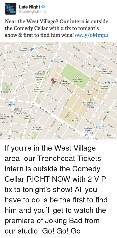 Saxon: IIMA Late Night  FALON LateNightJimmy  Near the West Village? Our intern is outside  the Comedy Cellar with 2 tix to tonight's  show & first to find him wins! ow.ly/oMmp2   Realty  EIlth St ←  th St  Christopher St  Waverly P  ← : W 9th St  r St  an Saligrove St  E 9th St  E 10th S  Christopher St Sherigophe  Sheridan Square  Viewing Garden  W 4 St [A,  DGC-DERM!  Grove St  8th St  ris &B  4th Str  Barrow St  Barrow Ste  Gerald Cantor  Film Center  West 4th  Waverly Plnson  Street Courts  8 St M  Morton St  Father Demo  Square  Washington  Square Park  Judson  Memorial a  Church  Jakobson  Properties  St Lukes Pl  ngton Pl  W 3rd St  Winston  Churchill Square  NYU  James J  Walker Park  Carmine St  Courant Institute  of Mathematical  Sciences  Houston  St [1]  WHouston St  Courtyard  -New York  Manhattan/SoHo  NYU  Athletics  ints by  hattan  Village  Father  Fagan Park  erStBleecker 0ndo  BroadwayM St 6  Lafayette  St [B,D,F.MI  Houston St  andam St  Thompson  Street Pool  Saxon t  Parole  Spring St  E Ho  pring St <p>If you&rsquo;re in the West Village area, our Trenchcoat Tickets intern is outside the Comedy Cellar RIGHT NOW with 2 VIP tix to tonight&rsquo;s show! All you have to do is be the first to find him and you&rsquo;ll get to watch the premiere of Joking Bad from our studio. Go! Go! Go!</p>