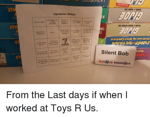 "Amazon, Sorry, and Toys R Us: IIMpoos  Liquidation BINGO  What about my But this is  What day do  Are you open?  ""endless  earnings?""  cheaper at  WalMart  Do you work  you close?  here?  Do you have to Is it because of But what if  mark out the Amazon?don't want it?  NG  All sales final?  Where's the  bathroom?  Sorry...  barcode?  When is the What are you  percentage off going to do  about a job?  I have such  Is everything good memories  sold out?of this place  going up?  I'm calling  corporate  But I have . 