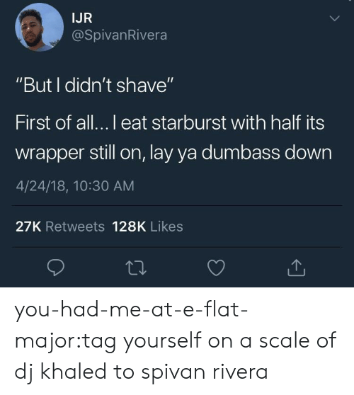 "DJ Khaled, Target, and Tumblr: IJR  @SpivanRivera  ""But I didn't shave""  First of all...l eat starburst with half its  wrapper still on, lay ya dumbass down  4/24/18, 10:30 AM  27K Retweets 128K Likes you-had-me-at-e-flat-major:tag yourself on a scale of dj khaled to spivan rivera"