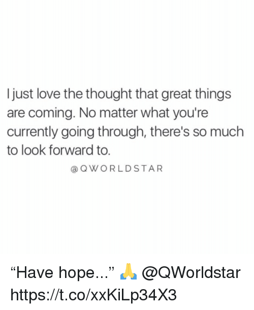 "Love, Hope, and Thought: Ijust love the thought that great things  are coming. No matter what you're  currently going through, there's so much  to look forward to.  @QWORLDSTAR ""Have hope..."" 🙏 @QWorldstar https://t.co/xxKiLp34X3"
