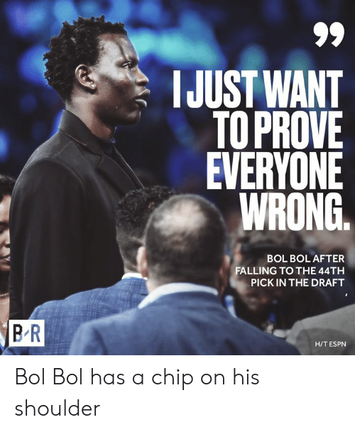 bol: IJUST WANT  TOPROVE  EVERYONE  WRONG.  BOL BOL AFTER  FALLING TO THE 44TH  PICK IN THE DRAFT  BR  H/T ESPN Bol Bol has a chip on his shoulder