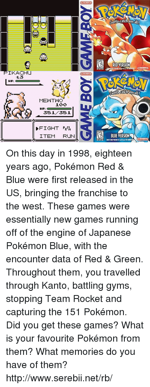 The Encounter: IKACHU  L3  HP:  MEVNTWO  HP:  351 351  D FIGHT PKM  ITEM  RUN  Nintendo  Nint  E BLUE VERSION  Nintendo  Nintendo On this day in 1998, eighteen years ago, Pokémon Red & Blue were first released in the US, bringing the franchise to the west. These games were essentially new games running off of the engine of Japanese Pokémon Blue, with the encounter data of Red & Green. Throughout them, you travelled through Kanto, battling gyms, stopping Team Rocket and capturing the 151 Pokémon. Did you get these games? What is your favourite Pokémon from them? What memories do you have of them? http://www.serebii.net/rb/