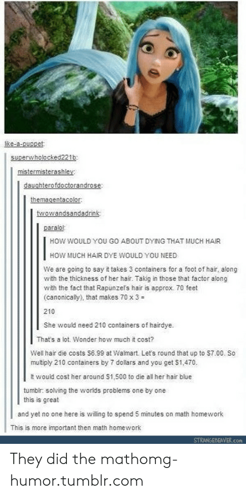 Tumblr, Walmart, and Say It: ike-a-ouppet  superwholocked221b  mistermisterashley  daughterofdoctorandrose  themagentacolor  twowandsandadrink  paralol  HOW WOULD YOU GO ABOUT DYING THAT MUCH HAIR  HOW MUCH HAIR DYE WOULD YOU NEED  We are going to say it takes 3 containers for a foot of hair, along  with the thickness of her hair. Takig in those that factor along  with the fact that Rapunzers hair is approx. 70 feet  (canonically), that makes 70 x 3 #  210  She would need 210 containers of hairdye.  That's a lot. Wonder how much it cost?  Well hair die costs S6.99 at Walmart Let's round that up to $7.00. So  multiply 210 containers by 7 doliars and you get S1,470  tt would cost her around S1,500 to die all her hair blue  tumblr: solving the worids problems one by one  this is great  and yet no one here is willing to spend 5 minutes on math homework  This is more important then math homework  STRANGEBEAVER.com They did the mathomg-humor.tumblr.com
