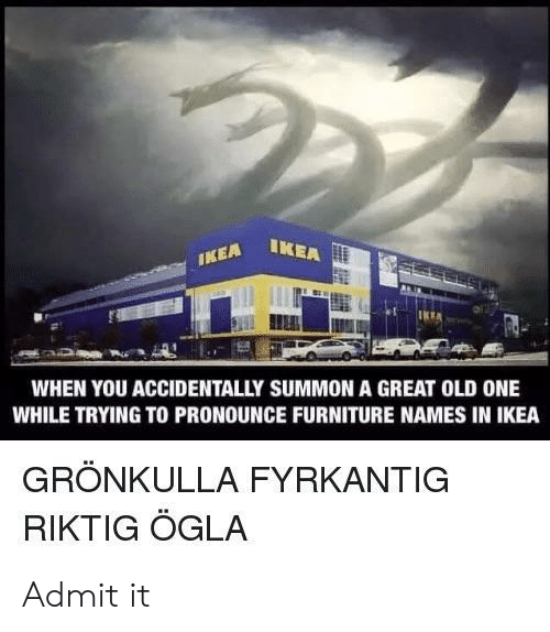 Ikea, Furniture, and Old: IKEA IKE  WHEN YOU ACCIDENTALLY SUMMON A GREAT OLD ONE  WHILE TRYING TO PRONOUNCE FURNITURE NAMES IN IKEA  GRÖNKULLA FYRKANTIG  RIKTIG ÖGLA Admit it