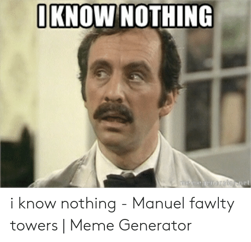Fawlty: IKNOW NOTHING i know nothing - Manuel fawlty towers | Meme Generator