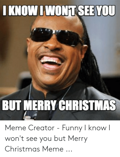 merry christmas meme: IKNOWIWONT SEE YOU  BUT MERRY CHRISTMAS Meme Creator - Funny I know I won't see you but Merry Christmas Meme ...