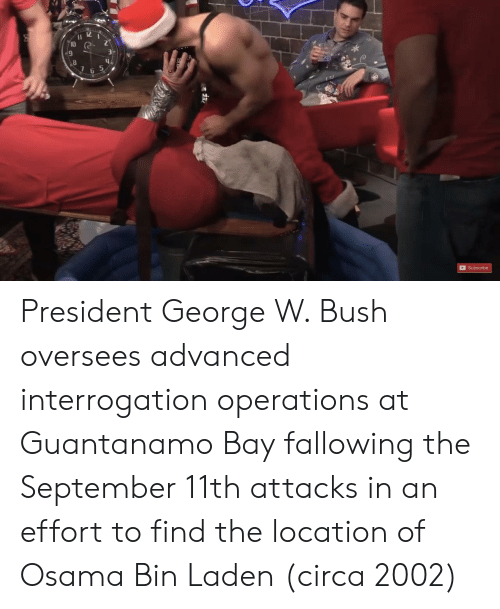 George W. Bush: Il 12  10  9  2  6  Subscribe President George W. Bush oversees advanced interrogation operations at Guantanamo Bay fallowing the September 11th attacks in an effort to find the location of Osama Bin Laden (circa 2002)