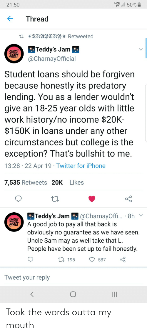 College, Fail, and Iphone: -''il 50%  21:50  KThread  Teddy's Jam  @CharnayOfficial  CHARWAY  OFEICIAL  BEATS  Student loans should be forgiven  because honestly its predatory  lending. You as a lender wouldn't  give an 18-25 year olds with little  work history/no income $20K-  $150K in loans under any other  circumstances but college is the  exception? That's bullshit to me  13:28 22 Apr 19 Twitter for iPhone  7,535 Retweets 20K Likes  CharnayOffi  BA good job to pay all that back is  Teddy's Jam  CHARNAY  obviously no quarantee as we have seen.  Uncle Sam may as well take that L  People have been set up to fail honestly  58700  t 195  Tweet your reply Took the words outta my mouth
