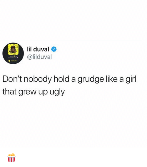 like a girl: il duval  @lilduval  Added Me  Don't nobody hold a grudge like a girl  that grew up ugly 🍿