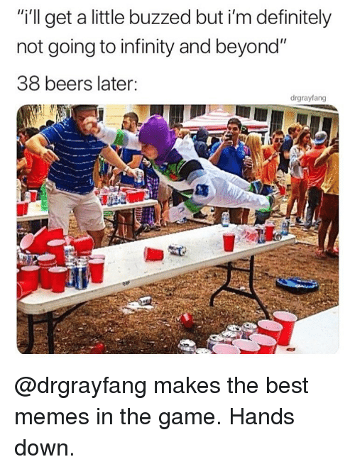 "Buzzed: ""i'l get a little buzzed but i'm definitely  not going to infinity and beyond""  38 beers later:  drgrayfang @drgrayfang makes the best memes in the game. Hands down."