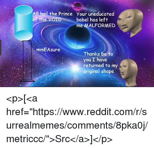 "Prince, Reddit, and The Prince: Il hail the Prince Your uneducated  of t  babel has left  me MALFORMED  mmEAsure  Thanks be to  you I have  returned to my  original shape <p>[<a href=""https://www.reddit.com/r/surrealmemes/comments/8pka0j/metriccc/"">Src</a>]</p>"