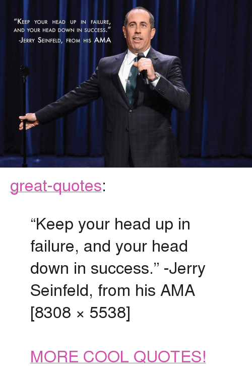 """Jerry Seinfeld: il  """"KEEP YOUR HEAD UP IN FAILURE,  AND YOUR HEAD DOWN IN SUCCESS.""""  JERRY SEINFELD, FROM HIS AMA <p><a href=""""http://great-quotes.tumblr.com/post/148722795146/keep-your-head-up-in-failure-and-your-head-down"""" class=""""tumblr_blog"""">great-quotes</a>:</p>  <blockquote><p>""""Keep your head up in failure, and your head down in success."""" -Jerry Seinfeld, from his AMA [8308 × 5538]<br/><br/><a href=""""http://cool-quotes.net/"""">MORE COOL QUOTES!</a></p></blockquote>"""