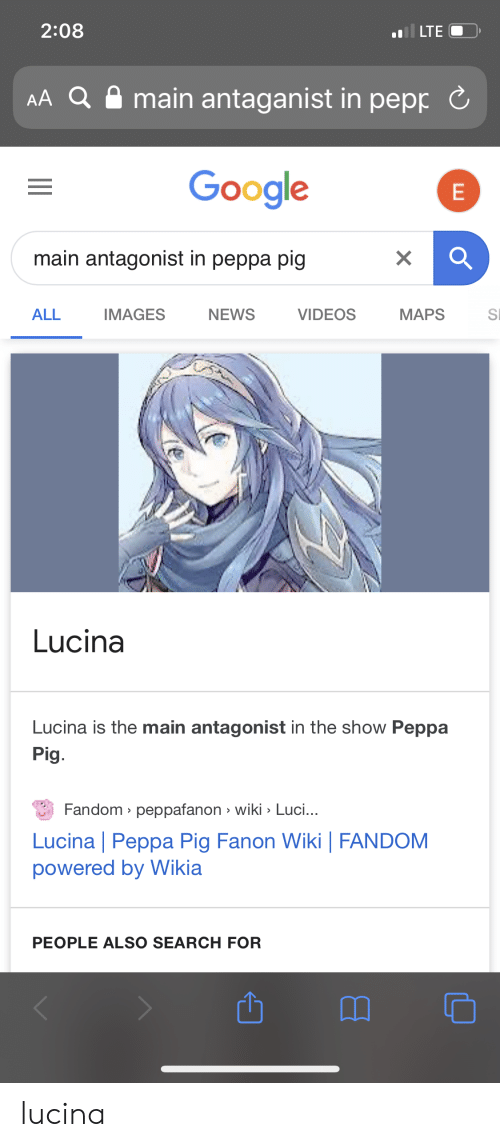 Google, News, and Videos: il LTE  2:08  amain antaganist in pepp  AA Q  Google  main antagonist in peppa pig  IMAGES  ALL  NEWS  VIDEOS  MAPS  SI  Lucina  Lucina is the main antagonist in the show Peppa  Pig.  Fandom peppafanon wiki Luci...  Lucina | Peppa Pig Fanon Wiki | FANDOM  powered by Wikia  PEOPLE ALSO SEARCH FOR  ш lucina
