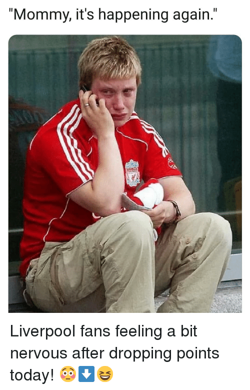 """Memes, Liverpool F.C., and Today: Il  """"Mommy, it's happening again."""" Liverpool fans feeling a bit nervous after dropping points today! 😳⬇️😆"""