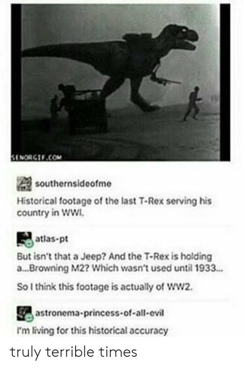 browning: il  SENORGIF.COM  southernsideofme  Historical footage of the last T-Rex serving his  country in ww  atlas-pt  But isn't that a Jeep? And the T-Rex is holding  a...Browning M2? Which wasn't used until 1933...  So I think this footage is actually of ww2.  astronema-princess-of-all-ovil  I'm living for this historical accuracy truly terrible times