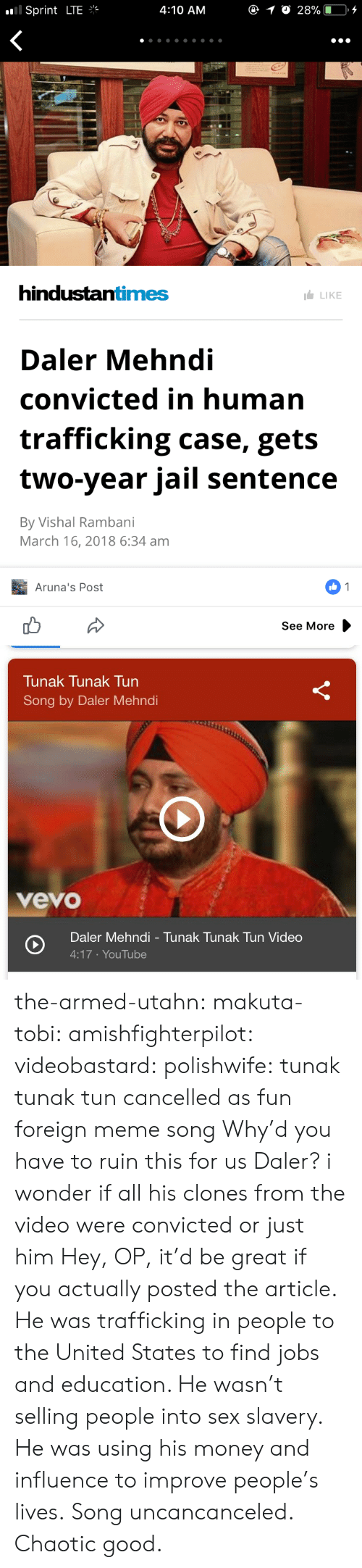 Jail, Meme, and Money: .'Il Sprint LTE  4:10 ANM  hindustantimes  LIKE  Daler Mehndi  convicted in human  trafficking case, gets  two-year jail sentence  By Vishal Rambani  March 16, 2018 6:34 am  Aruna's Post  See More   Tunak Tunak Tun  Song by Daler Mehndi  vevo  Daler Mehndi - Tunak Tunak Tun Video  4:17 YouTube the-armed-utahn: makuta-tobi:  amishfighterpilot:  videobastard:  polishwife: tunak tunak tun cancelled as fun foreign meme song Why'd you have to ruin this for us Daler?  i wonder if all his clones from the video were convicted or just him   Hey, OP, it'd be great if you actually posted the article. He was trafficking in people to the United States to find jobs and education. He wasn't selling people into sex slavery. He was using his money and influence to improve people's lives. Song uncancanceled.   Chaotic good.