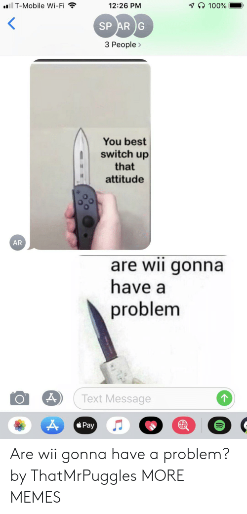 Dank, Memes, and T-Mobile: il T-Mobile Wi-Fi  100%  12:26 PM  SP AR G  3 People>  You best  switch up  that  attitude  AR  are wii gonna  have a  problem  Text Message  Pay Are wii gonna have a problem? by ThatMrPuggles MORE MEMES