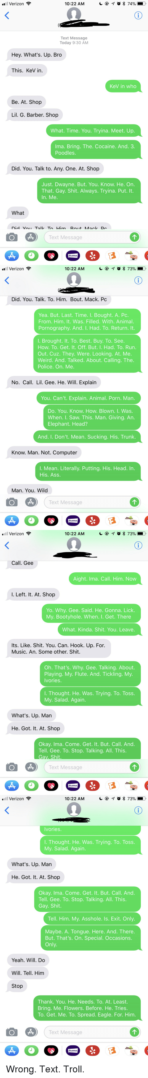 Barber, Best Buy, and Funny: .il Verizon  10:22 AM  Text Message  Today 9:30 AM  Hey. What's. Up. Bro  This. KeV in.  KeV in who  Be. At. Shop  Lil. G. Barber. Shojp  What. Time. You. Tryina. Meet. Up.  Ima. Bring. The. Cocaine. And. 3  Poodles  Did. You. Talk to. Any. One. At. Shop  Just. Dwayne. But. You. Know. He. On.  That. Gay. Shit. Always. Tryina. Put. It.  In. Me.  What  ext Message  StubHub   Verizon  10:22 AM  Did. You. Talk. To. Him. Bout. Mack. Pc  Yea. But. Last. Time. I. Bought. A. Pc  From. Him. It. Was. Filled. With. Animal.  Pornography. And. I. Had. To. Return. It  I. Brought. It. To. Best. Buy. To. See  How. To. Get. It. Off. But. I. Had. To. Run  Out. Cuz. They. Were. Looking. At. Me  Weird. And. Talked. About. Calling. The  Police. On. Me  No. Call. Lil. Gee. He. Will. Explain  You. Can't. Explain. Animal. Porn. Man  Do. You.Know. How. Blown. I. Was  When. I. Saw. This. Man. Giving. An  Elephant. Head?  And. I. Don't. Mean. Sucking. His. Trunk  Know. Man. Not. Computer  I. Mean. Literally. Putting. His. Head. In  His. Ass.  Man. You. Wild  ext Message  StubHub   Verizon  10:22 AM  Call. Gee  Aight. Ima. Call. Him. Now  I. Left. lt. At. Shop  Yo. Whv. Gee. Said. He. Gonna. Lick  My. Bootyhole. When. I. Get. There  What. Kinda. Shit. You. Leave  lts. Like. Shit. You. Can. Hook. Up. For.  Music. An. Some other. Shit.  Oh. That's. Why. Gee. Talking. About.  Playing. My. Flute. And. Tickling. My  Ivories  I. Thought. He. Was. Trying. To. Toss.  My. Salad. Again  What's. Up. Man  He. Got. It. At. Shop  Okay. Ima. Come. Get. It. But. Call. And  Tell. Gee. To. Stop. Talking. All. This  Gav. Shit  ext Message  StubHub   Verizon  10:22 AM  Ivories  . Thought. He. Was. Trying. To. Toss.  My. Salad. Again  What's. Up. Man  He. Got. It. At. Shop  Okay. Ima. Come. Get. It. But. Call. And  Tell. Gee. To. Stop. Talking. All. This.  Gay. Shit  Tell. Him. My. Asshole. Is. Exit. Only  Maybe. A. Tongue. Here. And. There  But. That's. On. Special.Occasions.  Only  Y