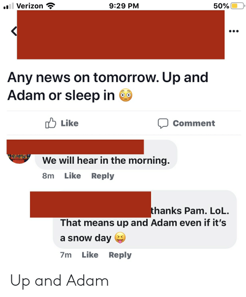 Lol, News, and Verizon: il Verizon  9:29 PM  50%  Any news on tomorrow. Up and  Adam or sleep in  Iל Li ke  Comment  We will hear in the morning  Like  Reply  8m  thanks Pam. LoL.  That means up and Adam even if it's  a snow day  Like Reply  7m Up and Adam