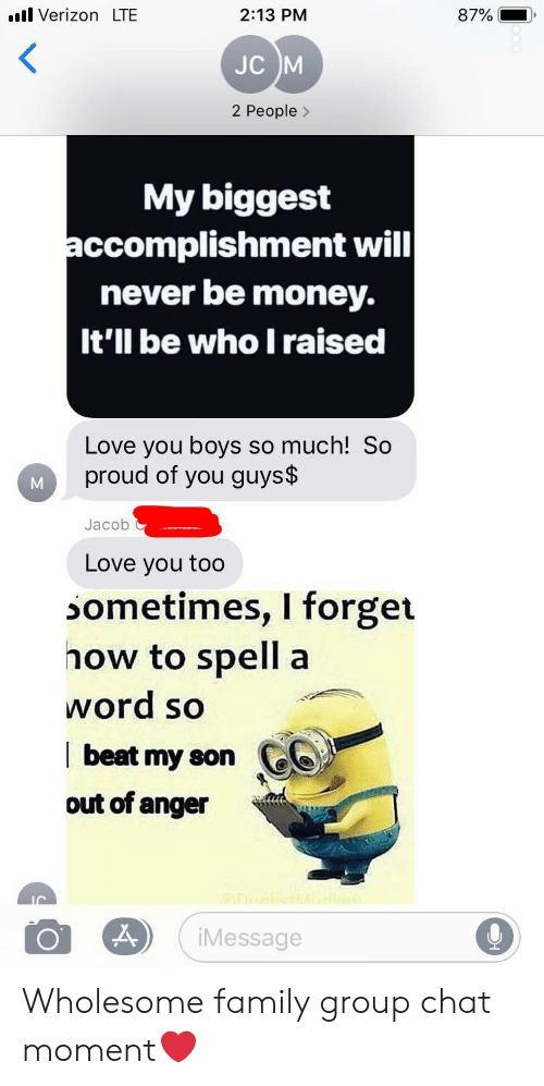 Wholesome Family: il Verizon LTE  2:13 PM  87%  JC M  2 People>  My biggest  accomplishment will  never be money.  It'll be who I raised  Love you boys  proud of you guys$  so much! So  Jacob  Love you too  sometimes, I forget  how to spell  a  word so  beat my son  out of anger Wholesome family group chat moment❤️