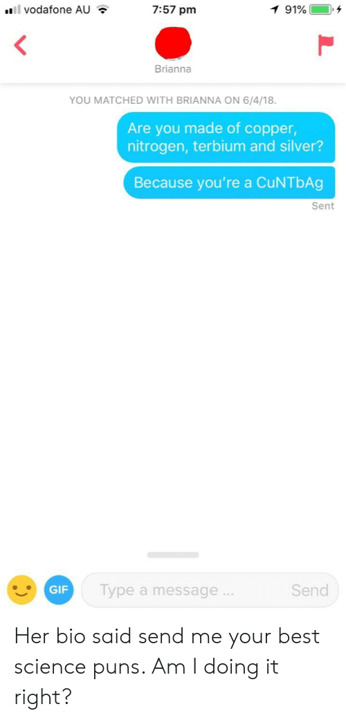 Am I Doing It Right: Il vodafone AU  7:57 pm  Brianna  YOU MATCHED WITH BRIANNA ON 6/4/18.  Are you made of copper,  nitrogen, terbium and silver?  Because you're a CuNTbAg  Sent  GIF  Type a message  Send Her bio said send me your best science puns. Am I doing it right?