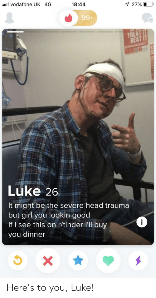 Head, Tinder, and Girl: il vodafone UK 4G  18:44  7 27% O  99+  TREAT IT  BEAT IT  Luke 26  It might be the severe head trauma  but girl you lookin good  If I see this on r/tinder l'll buy  i  you dinner  X Here's to you, Luke!