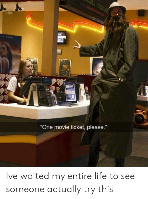 "my entire life: ILA KUNIS  CRTIC  ""One movie ticket, please.""  I Ive waited my entire life to see someone actually try this"