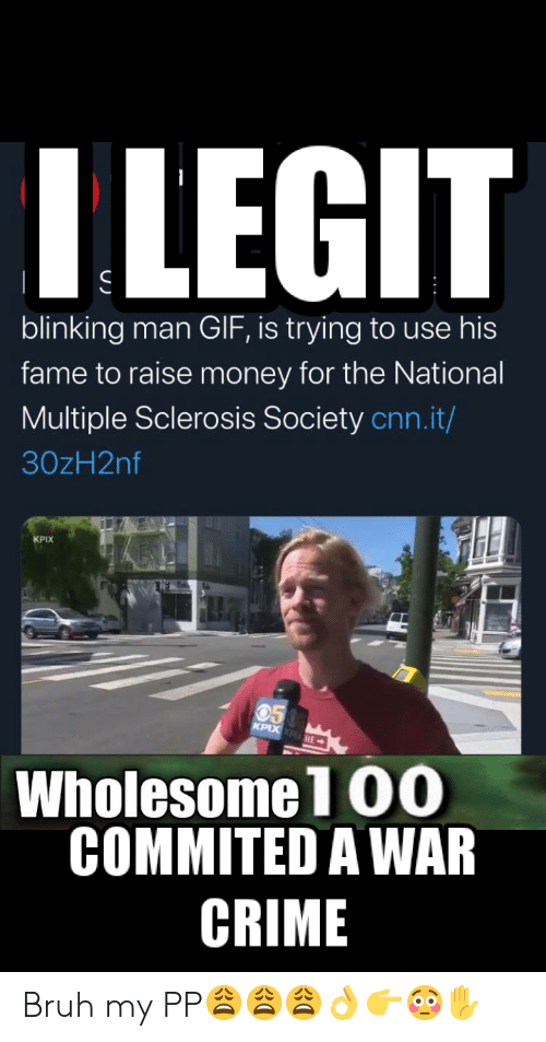 Bruh, cnn.com, and Crime: ILEGIT  blinking man GIF, is trying to use his  fame to raise money for the National  Multiple Sclerosis Society cnn.it/  30zH2nf  KPIX  KPIX KPHE  Wholesome1 O0  COMMITED A WAR  CRIME Bruh my PP😩😩😩👌👉😳✋