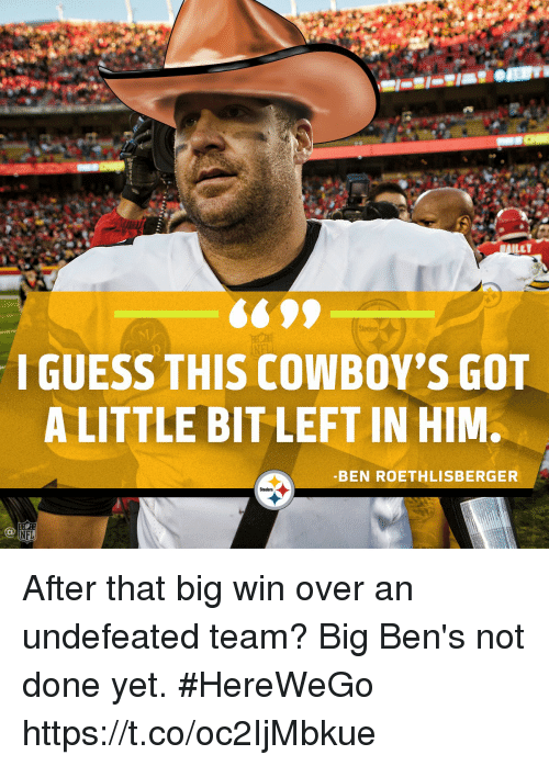Ben Roethlisberger: ILET  I GUESS THIS COWBOY'S GOn  A LITTLE BIT LEFT IN HIM.  -BEN ROETHLISBERGER  Steelers  NFL After that big win over an undefeated team?  Big Ben's not done yet. #HereWeGo https://t.co/oc2IjMbkue