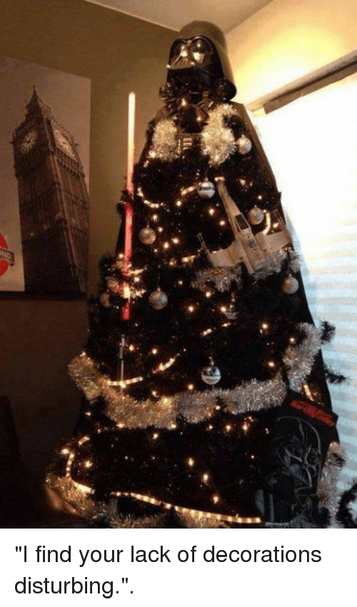 """I Find Your Lack Of: ilh """"I find your lack of decorations disturbing.""""."""