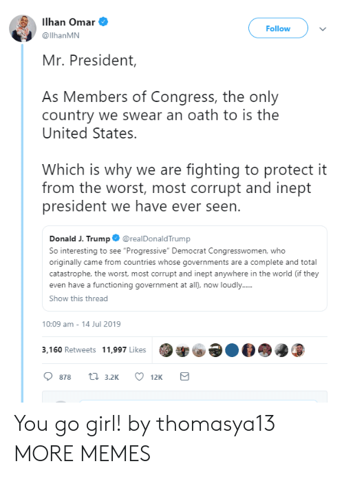 "Dank, Memes, and Target: Ilhan Omar  Follow  @llhanMN  Mr. President,  As Members of Congress, the only  country we swear an oath to is the  United States.  Which is why we are fighting to protect it  from the worst, most corrupt and inept  president we have ever seen.  @realDonaldTrump  Donald J. Trump  So interesting to see ""Progressive"" Democrat Congresswomen, who  originally came from countries whose governments are a complete and total  catastrophe, the worst, most corrupt and inept anywhere in the world (if they  even have a functioning government at all), now loudly...  Show this thread  10:09 am - 14 Jul 2019  3,160 Retweets 11,997 Likes  ti 3.2K  878  12K You go girl! by thomasya13 MORE MEMES"