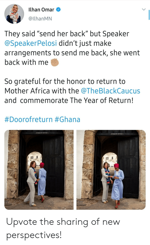 "Africa, Ghana, and Back: ilhan Omar  @IlhanMN  They said ""send her back"" but Speaker  @SpeakerPelosi didn't just make  arrangements to send me back, she went  back with me  So grateful for the honor to return to  Mother Africa with the @TheBlackCaucus  and commemorate The Year of Return!  #Doorofreturn #Ghana  DOOR oF RETVRN  Doon oP RETURN Upvote the sharing of new perspectives!"