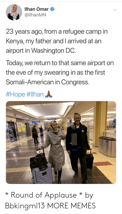 Dank, Memes, and Target: Ilhan Omar  @llhanMN  23 years ago, from a refugee camp in  Kenya, my father and I arrived at arn  airport in Washington DC  Today, we return to that same airport on  the eve of my swearing in as the first  Somali-American in Congress.  * Round of Applause * by Bbkingml13 MORE MEMES