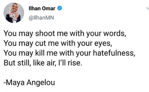 omar: Ilhan Omar  @llhanMN  You may shoot me with your words,  You may cut me with your eyes,  You may kill me with your hatefulness,  But still, like air, I'll rise.  Maya Angelou