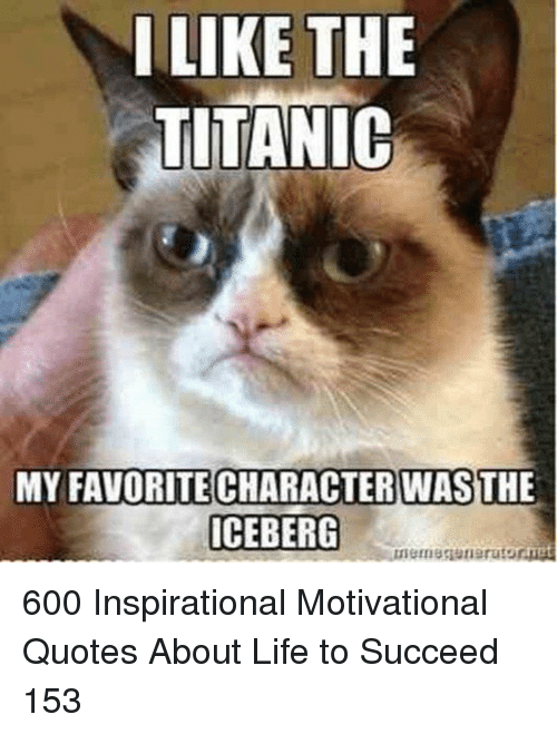 motivational quotes: ILIKE THE  TITANIC  MY FAVORITE CHARACTERWASTHE  ICEBERG 600 Inspirational Motivational Quotes About Life to Succeed 153