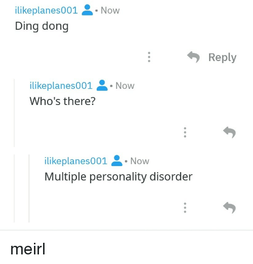 MeIRL, Personality, and Personality Disorder: ilikeplanes001. Now  Ding dong  Reply  ilikeplanes001 Now  Who's there?  ilikeplanes001.Now  Multiple personality disorder meirl