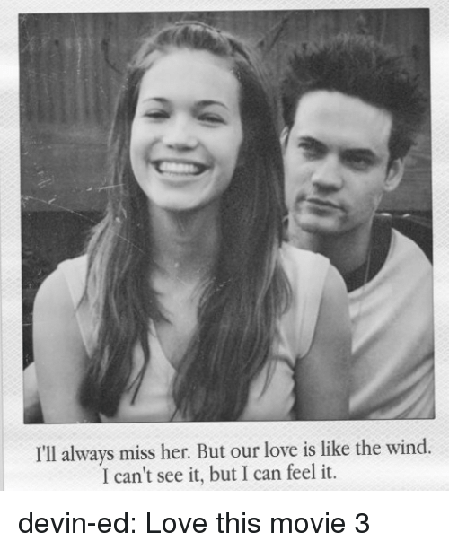 Love, Tumblr, and Blog: I'll always miss her. But our love is like the wind  I can't see it, but I can feel it devin-ed:  Love this movie 3