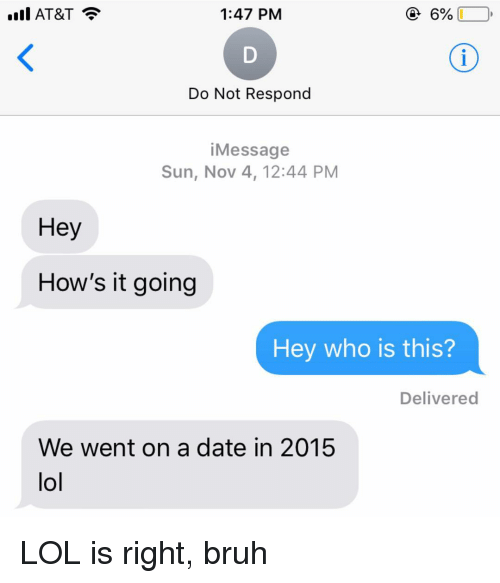 Bruh, Lol, and Relationships: ill AT&T  1:47 PM  Do Not Respond  iMessage  Sun, Nov 4, 12:44 PM  Hey  How's it going  Hey who is this?  Delivered  We went on a date in 2015  lol LOL is right, bruh