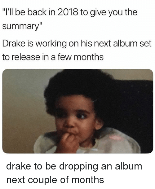 "Drake, Memes, and Back: ""I'll be back in 2018 to give you the  summary""  Drake is working on his next album set  to release in a few months drake to be dropping an album next couple of months"