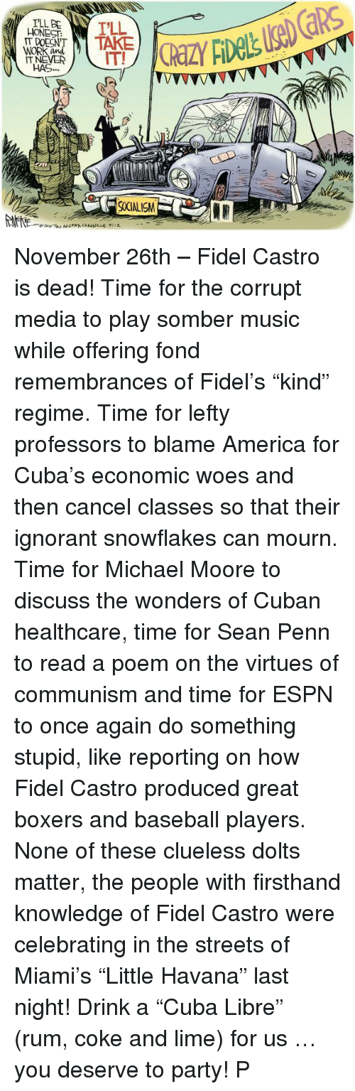 """Sean Penn: I'LL BE  DOESN'  WORK  HAS,,  900IALISM November 26th – Fidel Castro is dead! Time for the corrupt media to play somber music while offering fond remembrances of Fidel's """"kind"""" regime. Time for lefty professors to blame America for Cuba's economic woes and then cancel classes so that their ignorant snowflakes can mourn. Time for Michael Moore to discuss the wonders of Cuban healthcare, time for Sean Penn to read a poem on the virtues of communism and time for ESPN to once again do something stupid, like reporting on how Fidel Castro produced great boxers and baseball players. None of these clueless dolts matter, the people with firsthand knowledge of Fidel Castro were celebrating in the streets of Miami's """"Little Havana"""" last night! Drink a """"Cuba Libre"""" (rum, coke and lime) for us … you deserve to party! P"""