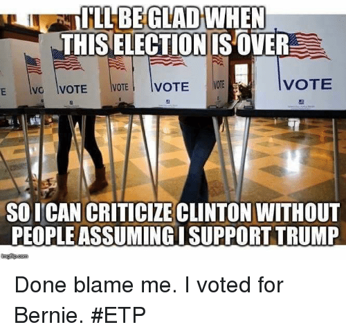 Memes, Trump, and Criticism: ILL BE GLAD WHEN  THISELECTION IS OVER  VOTE  VOTE  VOTE  VOTE  AVG  SO ICAN CRITICIZE CLINTON WITHOUT  PEOPLEASSUMINGI SUPPORT TRUMP Done blame me. I voted for Bernie. #ETP