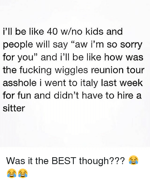 """Be Like, Fucking, and Memes: i'll be like 40 w/no kids and  people will say """"aw i'm so sorry  for you"""" and i'll be like how was  the fucking wiggles reunion tour  asshole i went to italy last week  for fun and didn't have to hire a  sitter Was it the BEST though??? 😂😂😂"""
