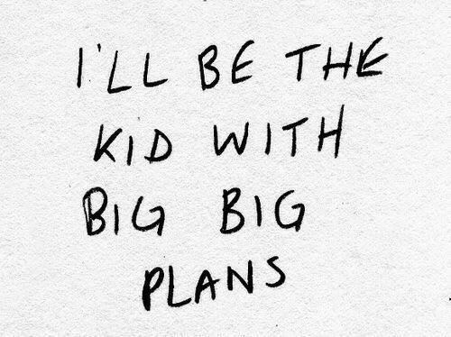 Big, Kid, and Ill: ILL BE THE  KID WITH  BIa BIG  PLANS