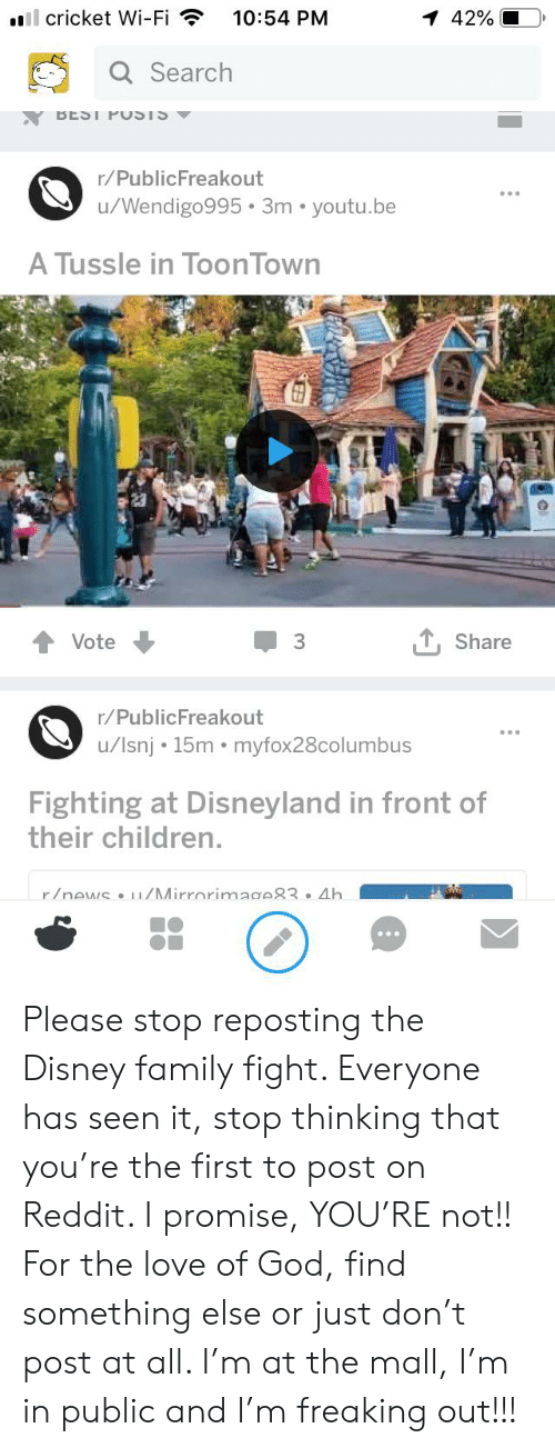 Children, Disney, and Disneyland: ill cricket Wi-Fi  10:54 PM  1 42%  Q Search  BEST PUSTS  r/PublicFreakout  u/Wendigo995 3m youtu.be  A Tussle in ToonTown  Share  Vote  3  r/PublicFreakout  /lsnj 15m myfox28columbus  Fighting at Disneyland in front of  their children.  r/news u/Mirrorimage83 .Ah Please stop reposting the Disney family fight. Everyone has seen it, stop thinking that you're the first to post on Reddit. I promise, YOU'RE not!! For the love of God, find something else or just don't post at all. I'm at the mall, I'm in public and I'm freaking out!!!