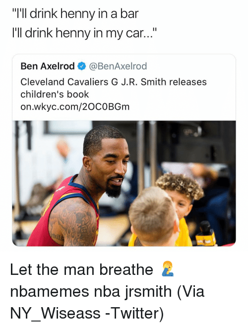 "J R Smith: ""I'll drink henny i  I'Il drink henny in my car...""  n a bar  Ben Axelrod ◆ @BenAxelrod  Cleveland Cavaliers G J.R. Smith releases  children's book  on.wkyc.com/20COBGm Let the man breathe 🤦‍♂️ nbamemes nba jrsmith (Via ‪NY_Wiseass ‬-Twitter)"