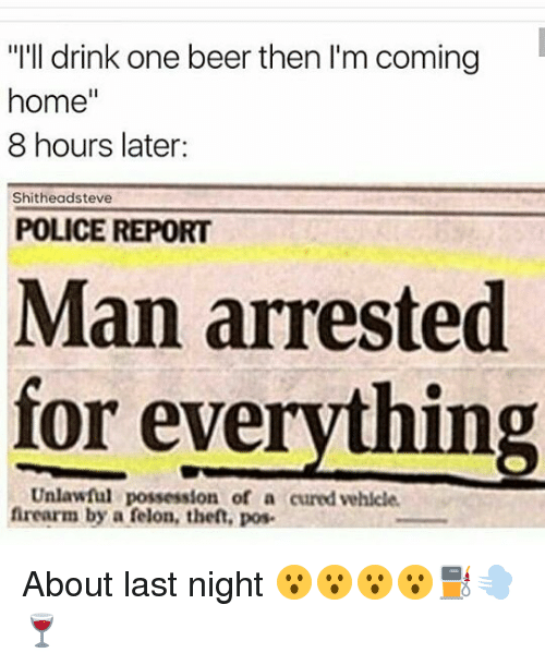 """Man Arrested For Everything: """"I'll drink one beer then I'm coming  home""""  8 hours later:  Shitheadsteve  POLICE REPORT  Man arrested  for everything  Unlawful possession of a cured vehicle  frearm by a felon, theft, pos About last night 😮😮😮😮⛽💨🍷"""