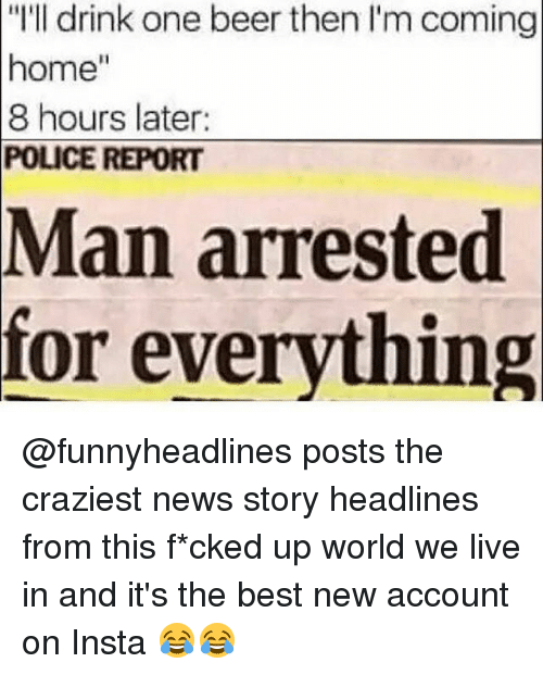 """One Beer: """"I'll drink one beer then I'm coming  home""""  8 hours later:  POLICE REPORT  Man arrested  for everything @funnyheadlines posts the craziest news story headlines from this f*cked up world we live in and it's the best new account on Insta 😂😂"""