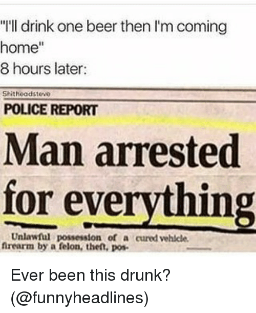"""One Beer: """"I'll drink one beer then I'm coming  home""""  8 hours later:  Shitheadstewo  POLICE REPORT  Man arrested  for everything  Unlawful possession of a cured vehlcle  nrearm by a felon, the, pos Ever been this drunk? (@funnyheadlines)"""