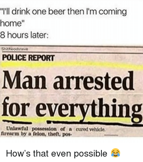 """One Beer: """"I'll drink one beer then I'm coming  home""""  8 hours later:  Shitheadstew  POLICE REPORT  Man arrested  for everything  Unlawful possession of a cured vehicle  firearm by a felon, the,o How's that even possible 😂"""