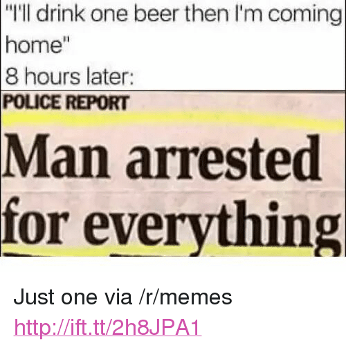 """One Beer: """"I'll drink one beer then I'm coming  home""""  8 hours later  POLICE REPORT  Man  arrested  for everything <p>Just one via /r/memes <a href=""""http://ift.tt/2h8JPA1"""">http://ift.tt/2h8JPA1</a></p>"""